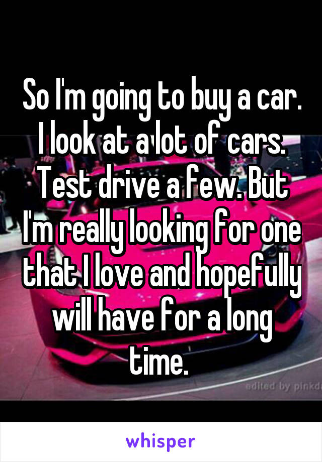 So I'm going to buy a car. I look at a lot of cars. Test drive a few. But I'm really looking for one that I love and hopefully will have for a long time.