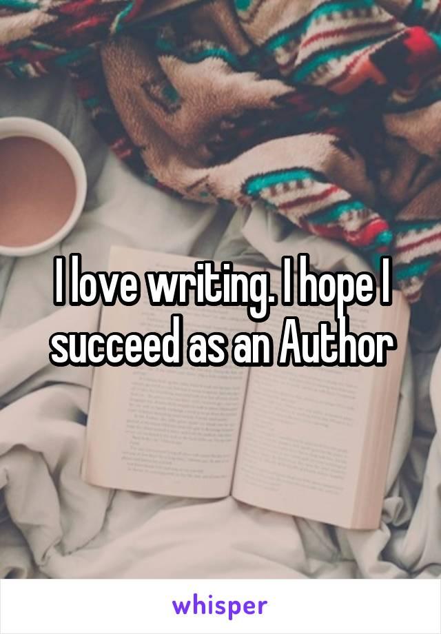 I love writing. I hope I succeed as an Author