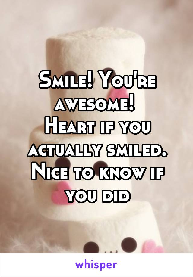 Smile! You're awesome!  Heart if you actually smiled. Nice to know if you did