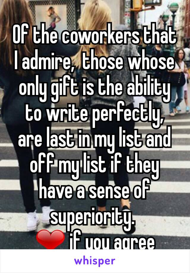 Of the coworkers that I admire,  those whose only gift is the ability to write perfectly,  are last in my list and off my list if they have a sense of superiority.  ❤ if you agree