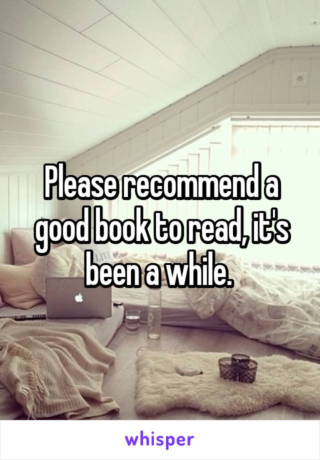 Please recommend a good book to read, it's been a while.