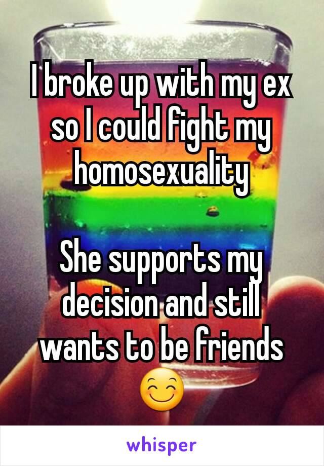 I broke up with my ex so I could fight my homosexuality  She supports my decision and still wants to be friends😊