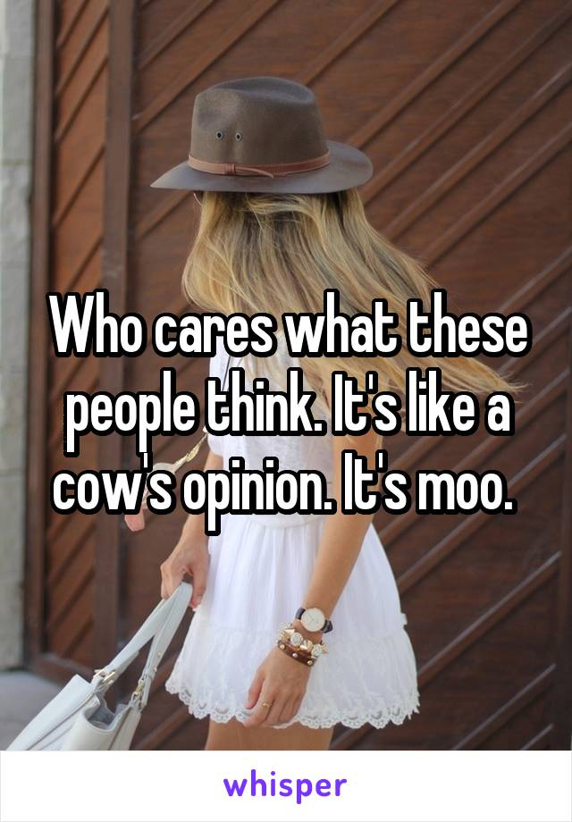Who cares what these people think. It's like a cow's opinion. It's moo.