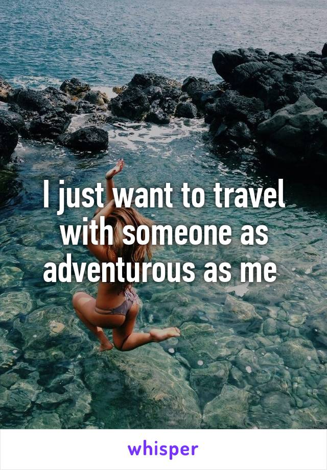 I just want to travel with someone as adventurous as me