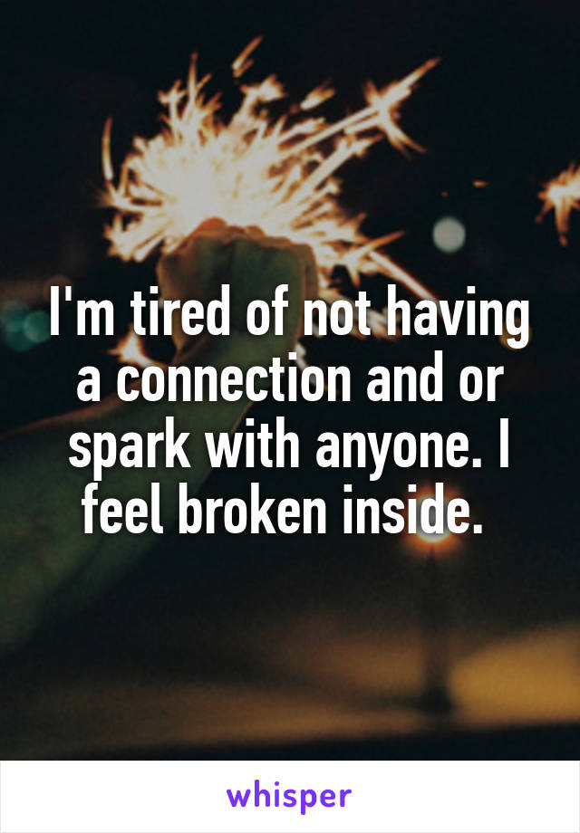 I'm tired of not having a connection and or spark with anyone. I feel broken inside.