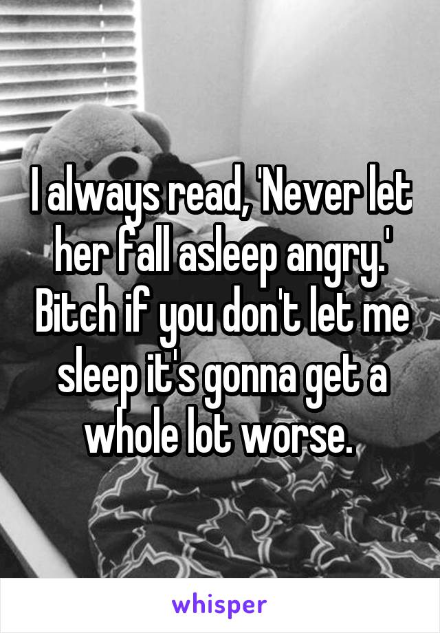 I always read, 'Never let her fall asleep angry.' Bitch if you don't let me sleep it's gonna get a whole lot worse.