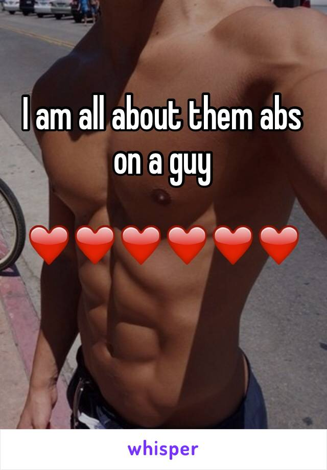 I am all about them abs on a guy  ❤️❤️❤️❤️❤️❤️