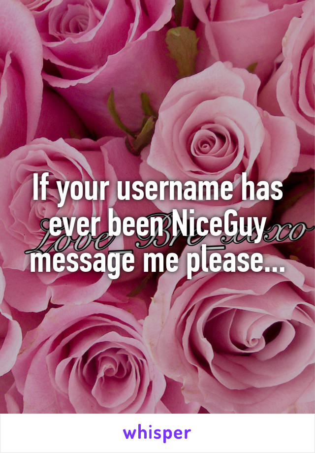 If your username has ever been NiceGuy message me please...