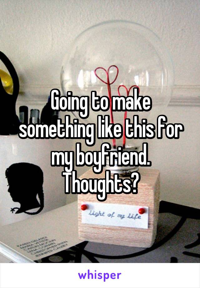 Going to make something like this for my boyfriend. Thoughts?