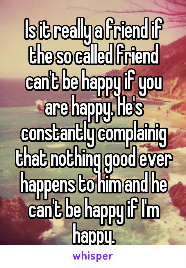Is it really a friend if the so called friend can't be happy if you are happy. He's constantly complainig that nothing good ever happens to him and he can't be happy if I'm happy.