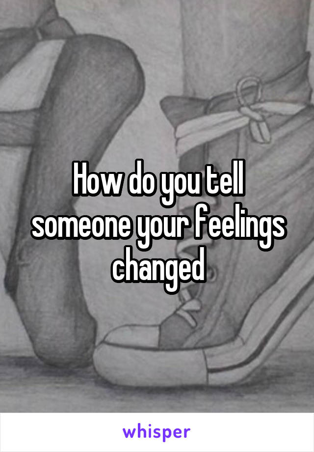 How do you tell someone your feelings changed