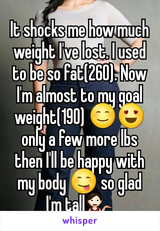 It shocks me how much weight I've lost. I used to be so fat(260). Now I'm almost to my goal weight(190) 😊😍 only a few more lbs then I'll be happy with my body 😋 so glad I'm tall💁