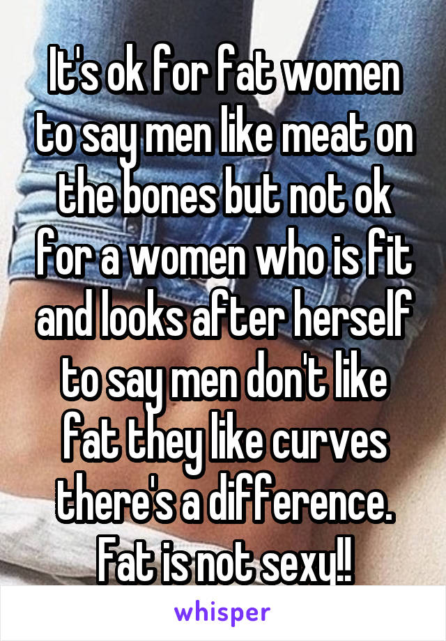 It's ok for fat women to say men like meat on the bones but not ok for a women who is fit and looks after herself to say men don't like fat they like curves there's a difference. Fat is not sexy!!