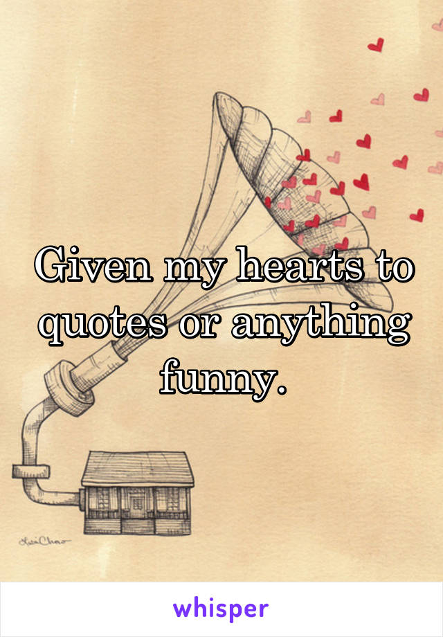 Given my hearts to quotes or anything funny.
