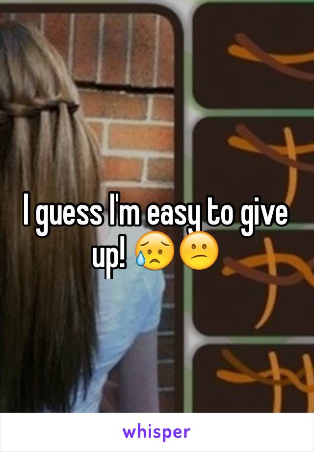 I guess I'm easy to give up! 😥😕