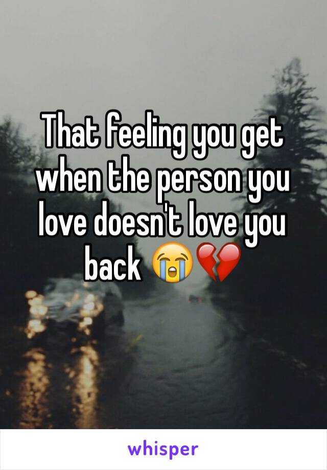 That feeling you get when the person you love doesn't love you back 😭💔