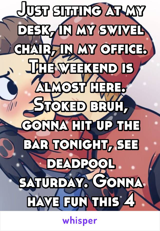 Just sitting at my desk, in my swivel chair, in my office. The weekend is almost here. Stoked bruh, gonna hit up the bar tonight, see deadpool saturday. Gonna have fun this 4 day.
