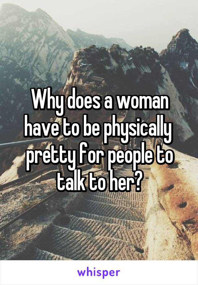 Why does a woman have to be physically  pretty for people to talk to her?