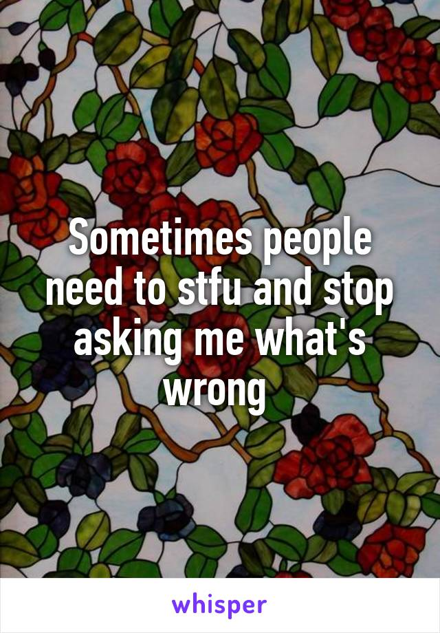 Sometimes people need to stfu and stop asking me what's wrong