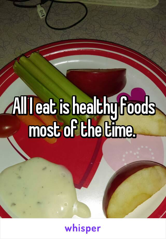 All I eat is healthy foods most of the time.