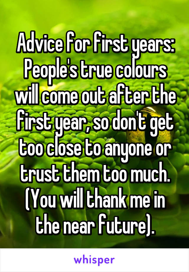 Advice for first years: People's true colours will come out after the first year, so don't get too close to anyone or trust them too much. (You will thank me in the near future).