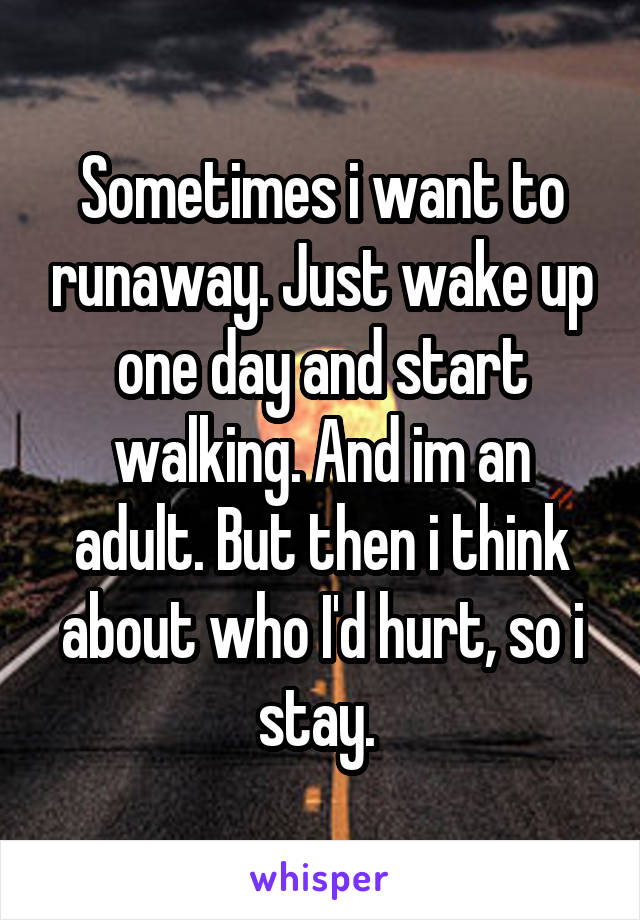 Sometimes i want to runaway. Just wake up one day and start walking. And im an adult. But then i think about who I'd hurt, so i stay.