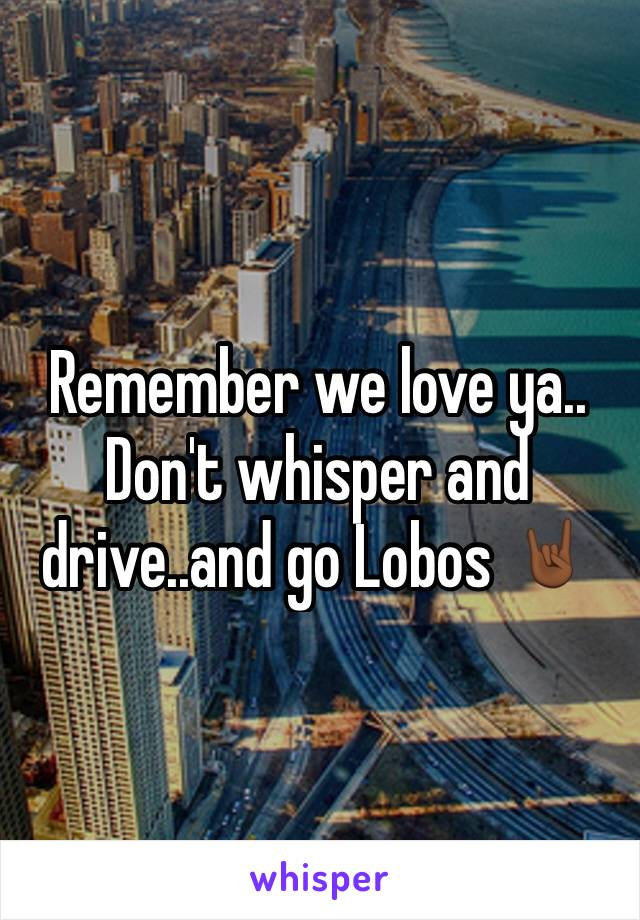 Remember we love ya.. Don't whisper and drive..and go Lobos 🤘🏾