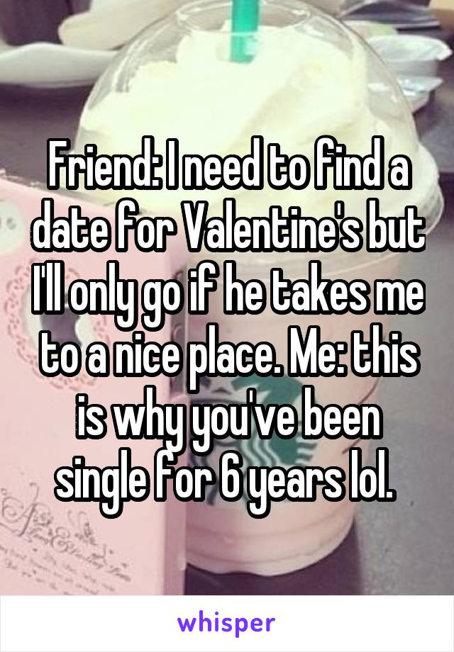 Friend: I need to find a date for Valentine's but I'll only go if he takes me to a nice place. Me: this is why you've been single for 6 years lol.