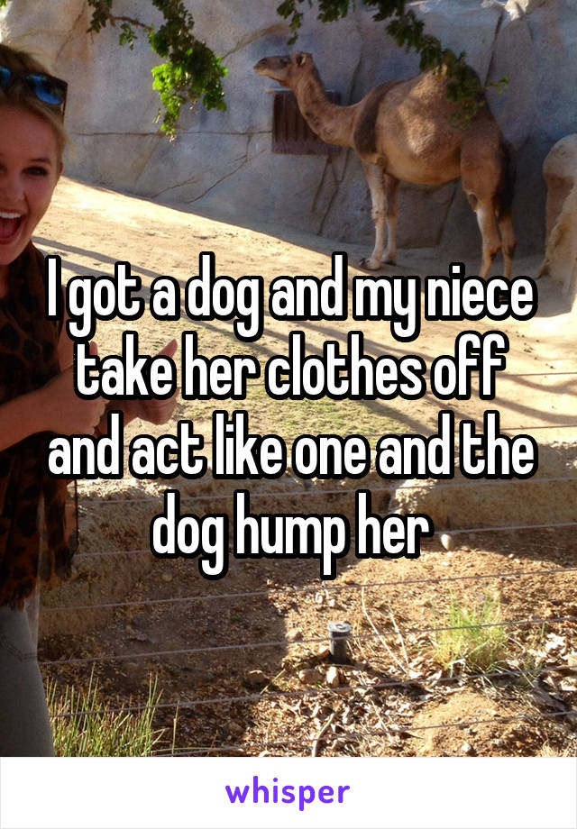 I got a dog and my niece take her clothes off and act like one and the dog hump her