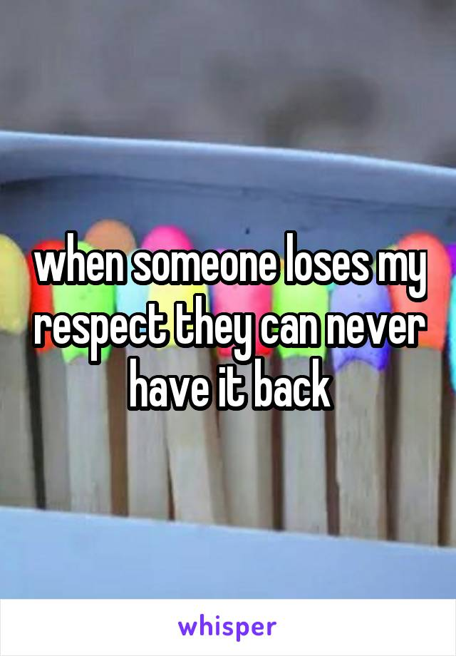 when someone loses my respect they can never have it back