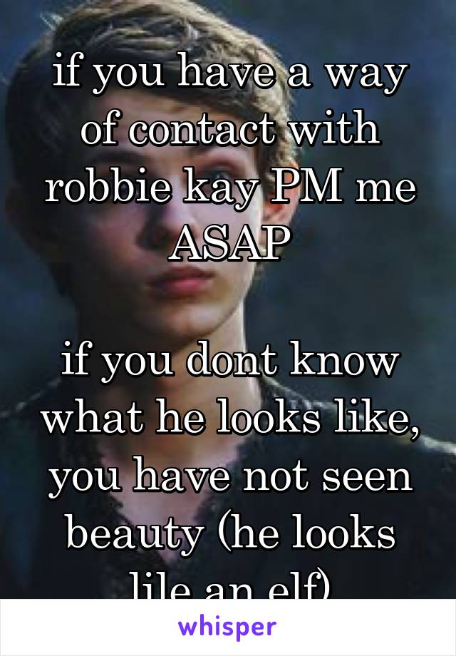 if you have a way of contact with robbie kay PM me ASAP  if you dont know what he looks like, you have not seen beauty (he looks lile an elf)