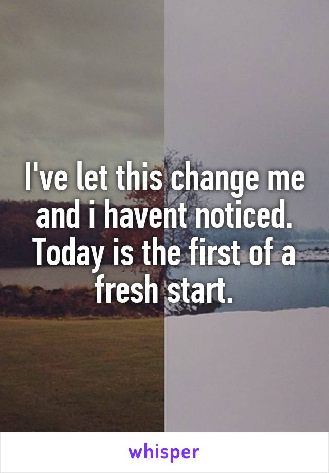 I've let this change me and i havent noticed. Today is the first of a fresh start.
