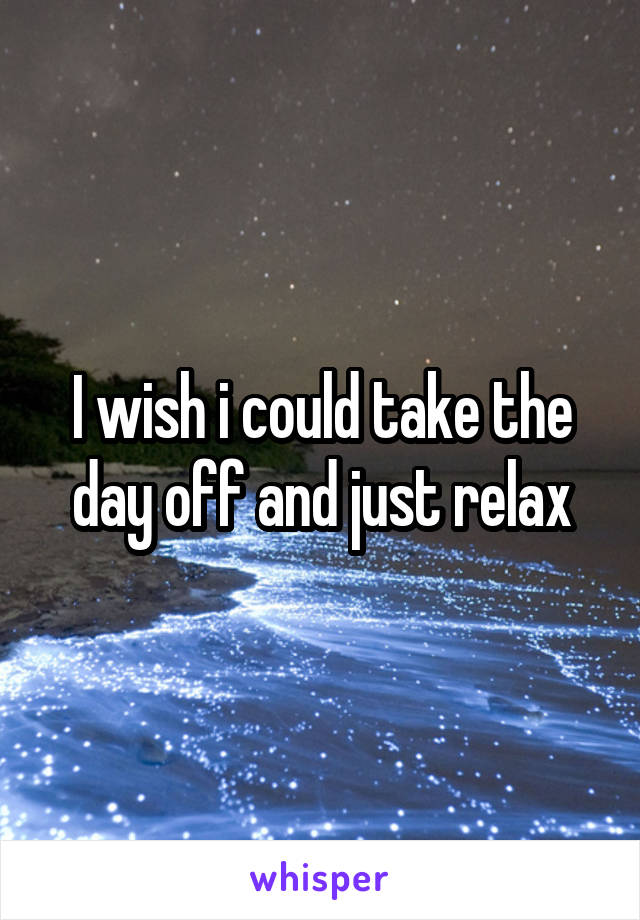 I wish i could take the day off and just relax