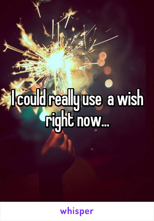 I could really use  a wish right now...
