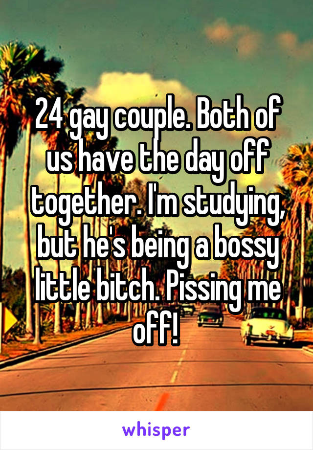 24 gay couple. Both of us have the day off together. I'm studying, but he's being a bossy little bitch. Pissing me off!