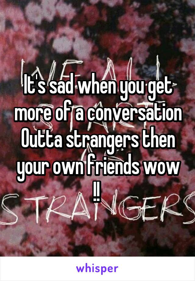 It's sad when you get more of a conversation Outta strangers then your own friends wow !!