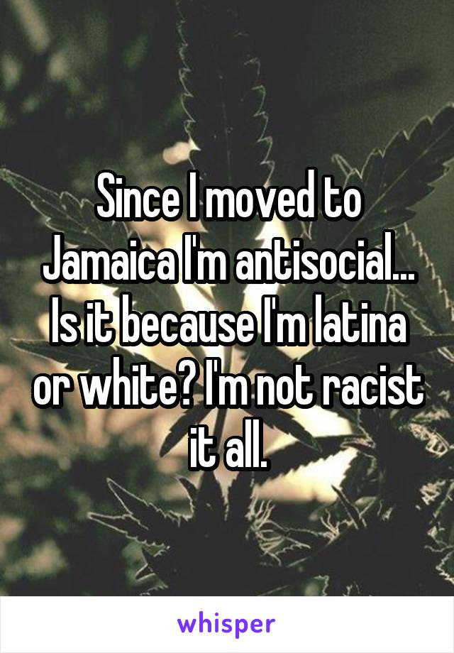 Since I moved to Jamaica I'm antisocial... Is it because I'm latina or white? I'm not racist it all.