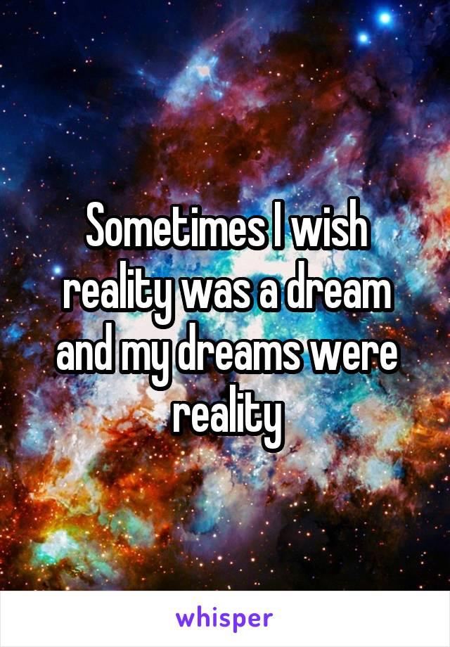 Sometimes I wish reality was a dream and my dreams were reality
