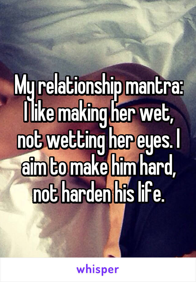 My relationship mantra: I like making her wet, not wetting her eyes. I aim to make him hard, not harden his life.
