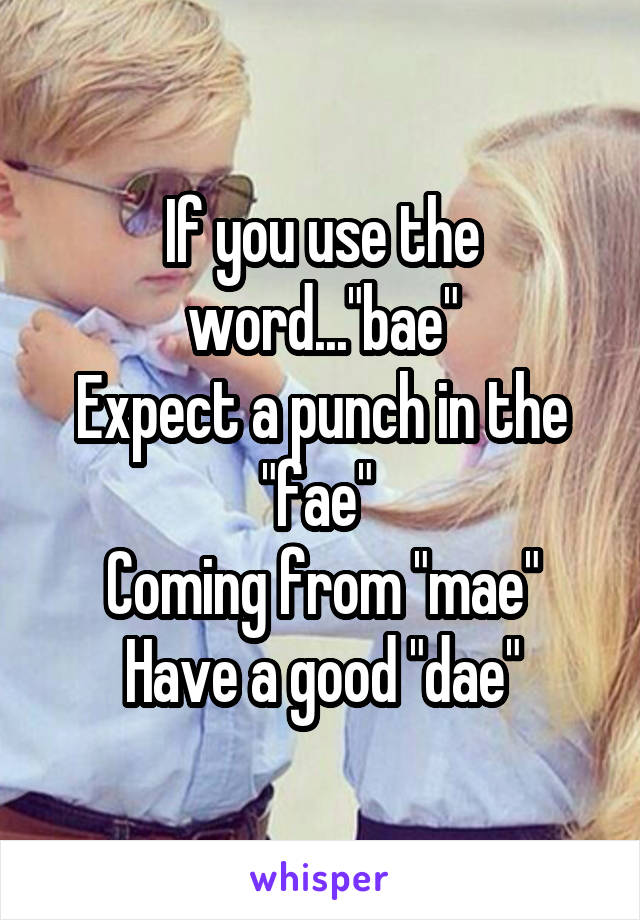"""If you use the word...""""bae"""" Expect a punch in the """"fae""""  Coming from """"mae"""" Have a good """"dae"""""""