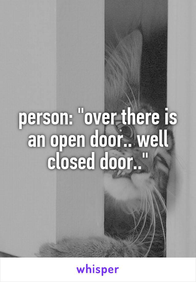 "person: ""over there is an open door.. well closed door.."""