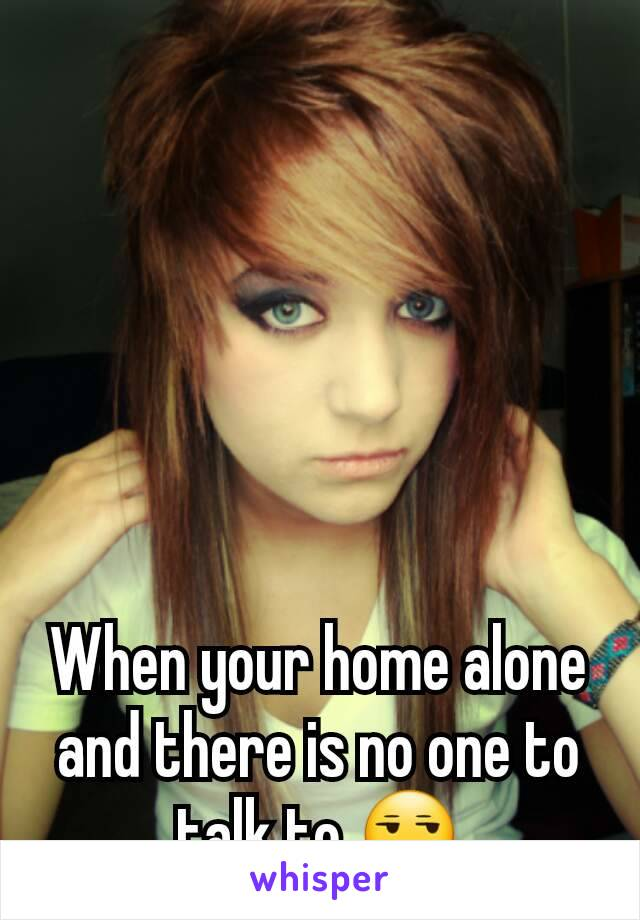 When your home alone and there is no one to talk to 😒
