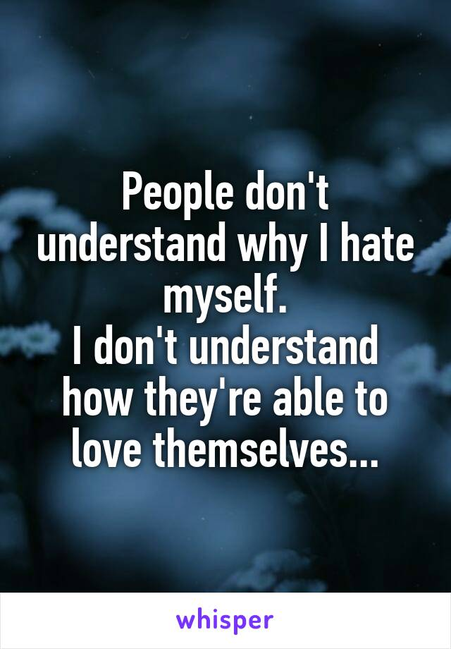 People don't understand why I hate myself. I don't understand how they're able to love themselves...