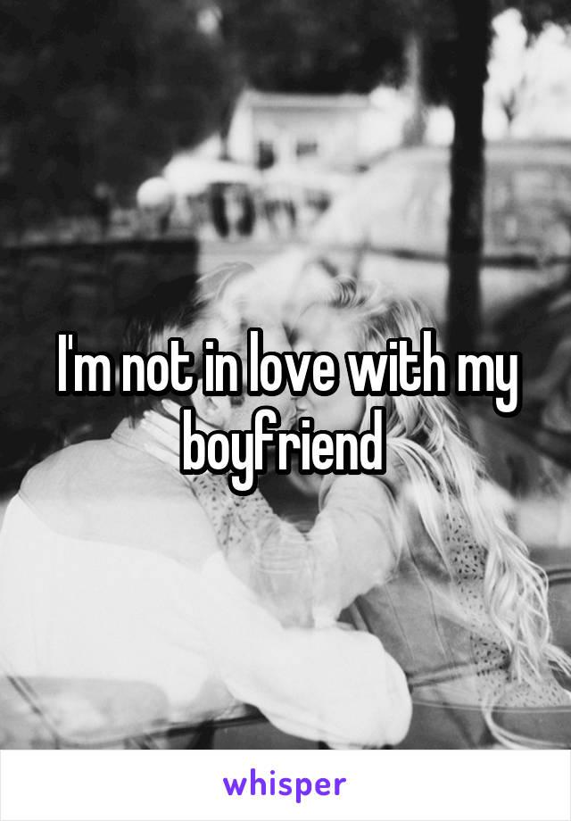 I'm not in love with my boyfriend