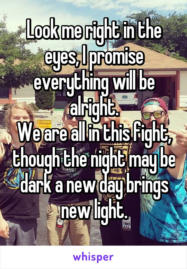 Look me right in the eyes, I promise everything will be alright. We are all in this fight, though the night may be dark a new day brings new light.