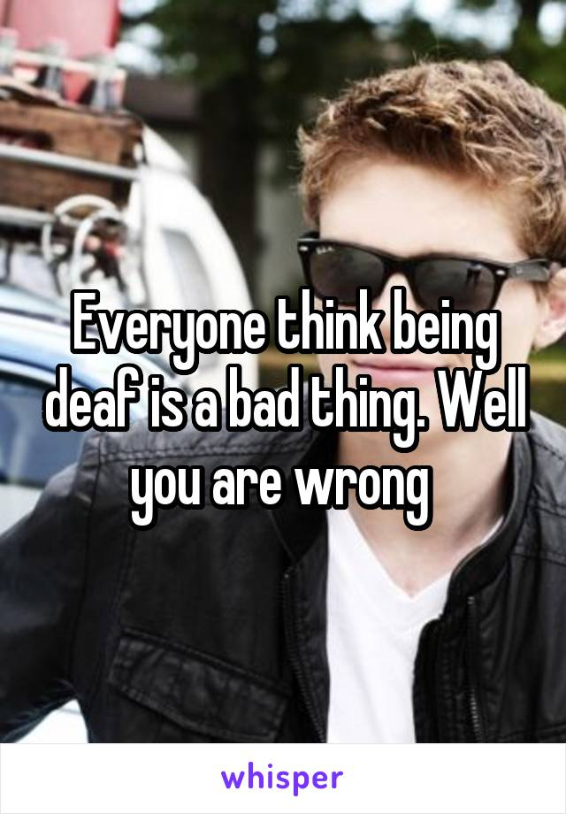 Everyone think being deaf is a bad thing. Well you are wrong