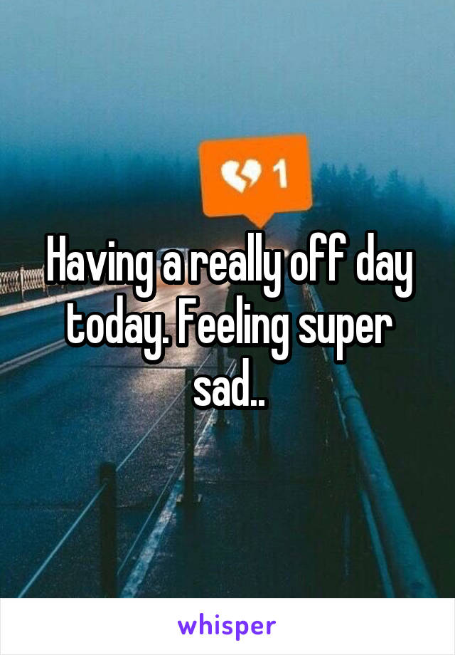 Having a really off day today. Feeling super sad..
