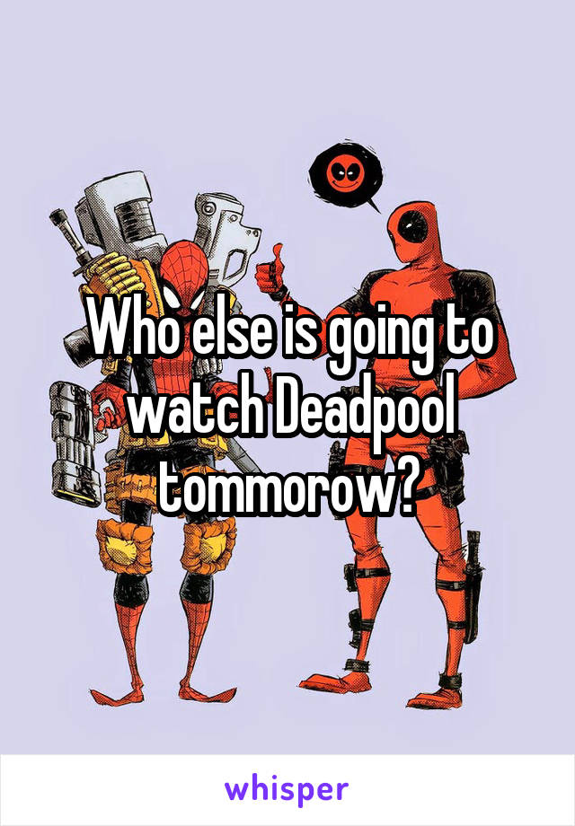 Who else is going to watch Deadpool tommorow?