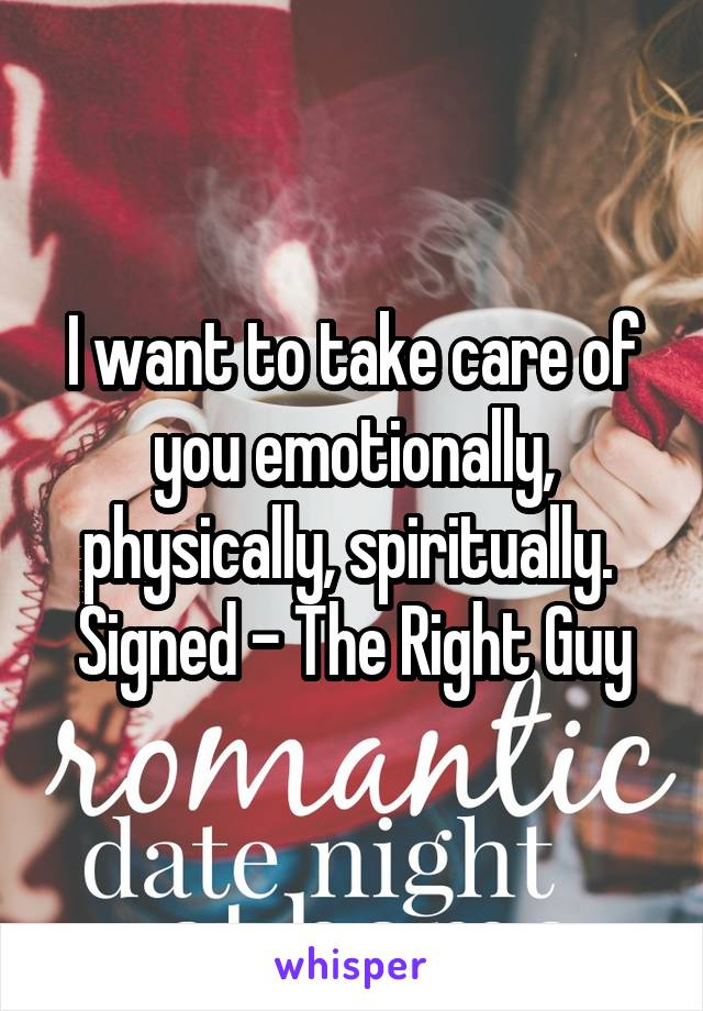 I want to take care of you emotionally, physically, spiritually.  Signed - The Right Guy