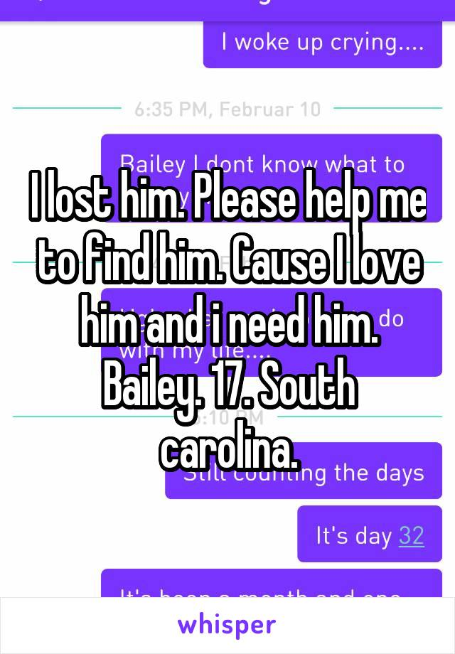 I lost him. Please help me to find him. Cause I love him and i need him. Bailey. 17. South carolina.